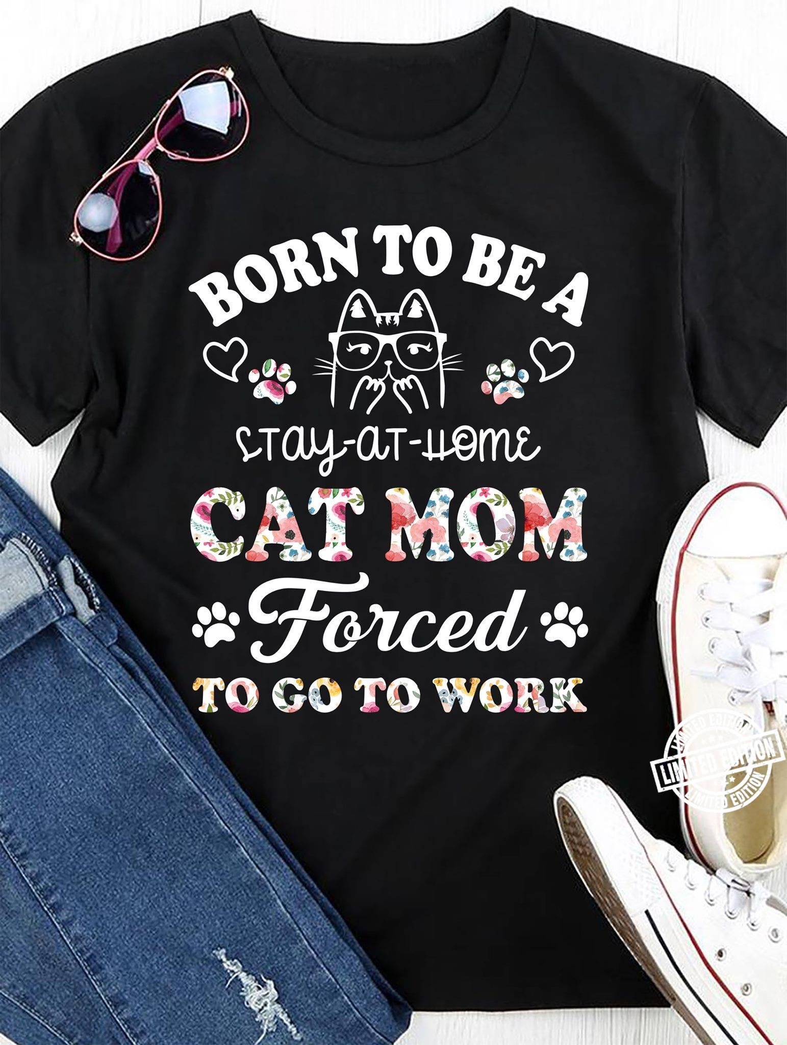 Born to be a stay at home cat mom forced to go to work shirt