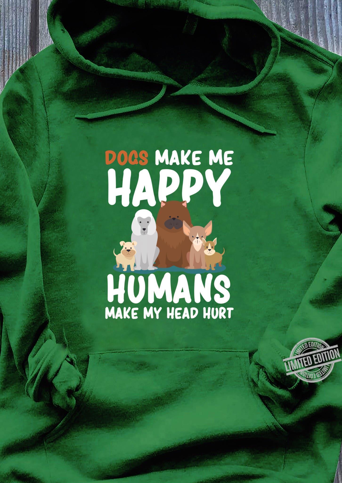 Dogs Dogs Make me Happy Humans Make my Head Hurt Shirt hoodie
