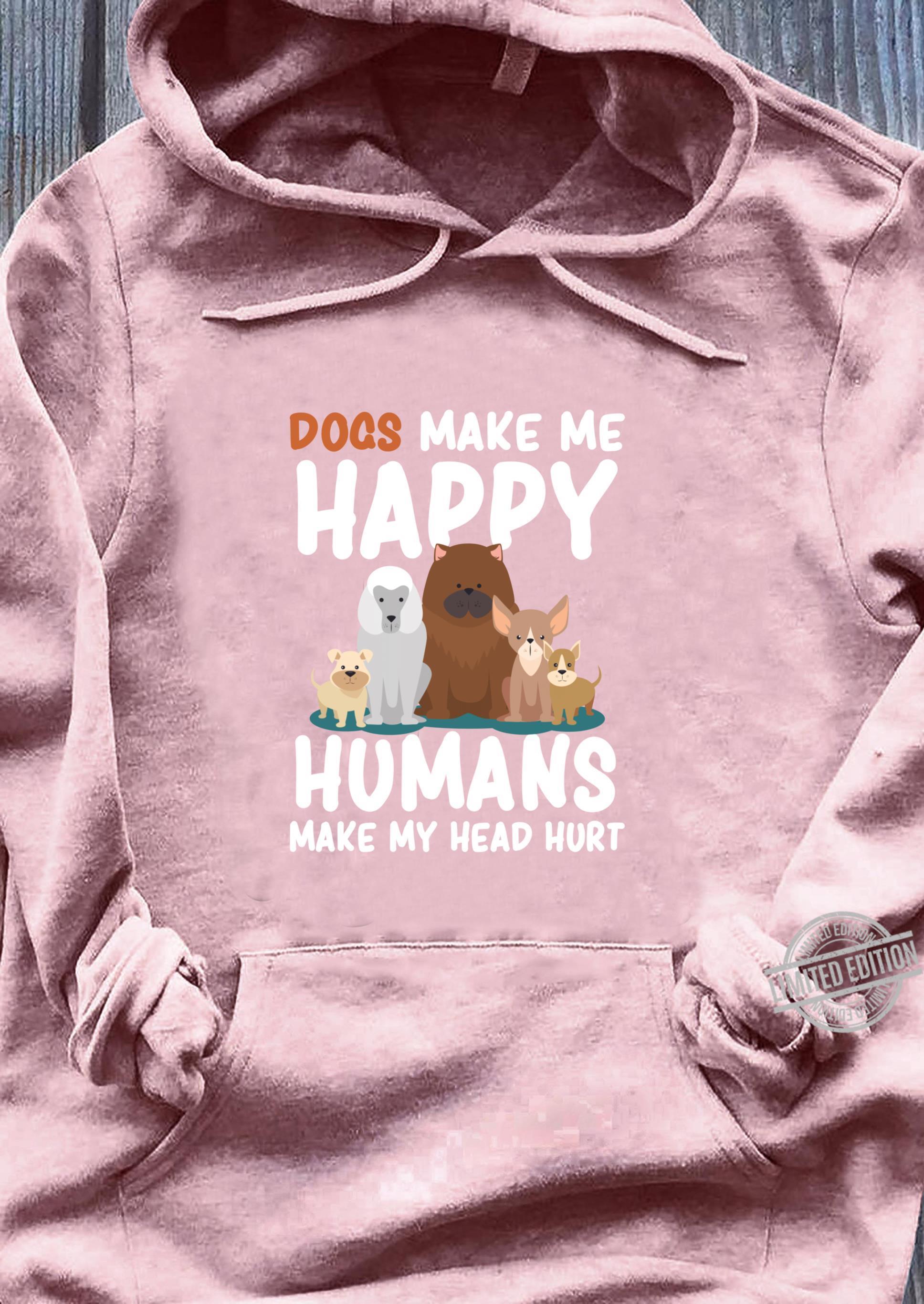 Dogs Dogs Make me Happy Humans Make my Head Hurt Shirt sweater