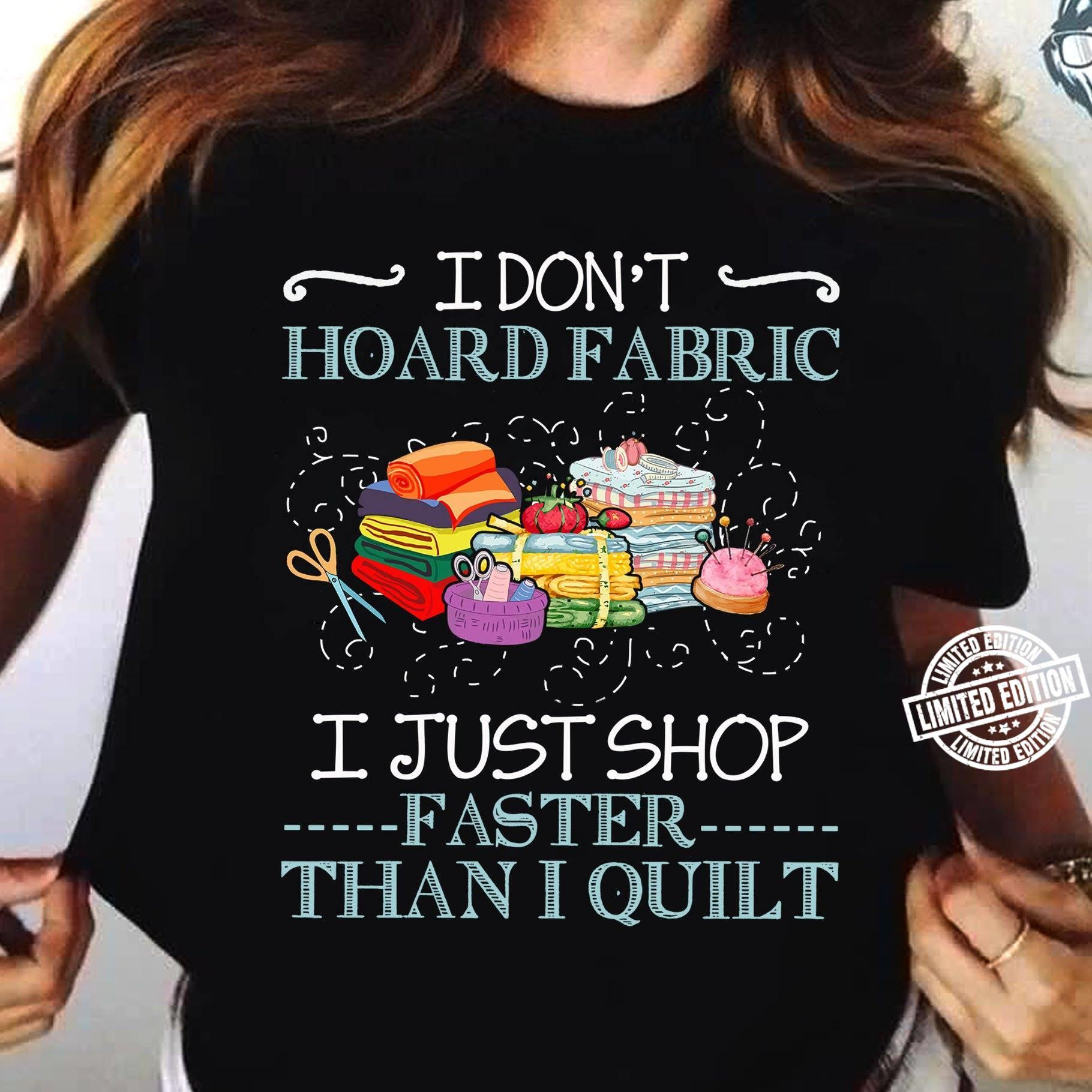 I don't hoard fabric I just shop faster than I quilt shirt