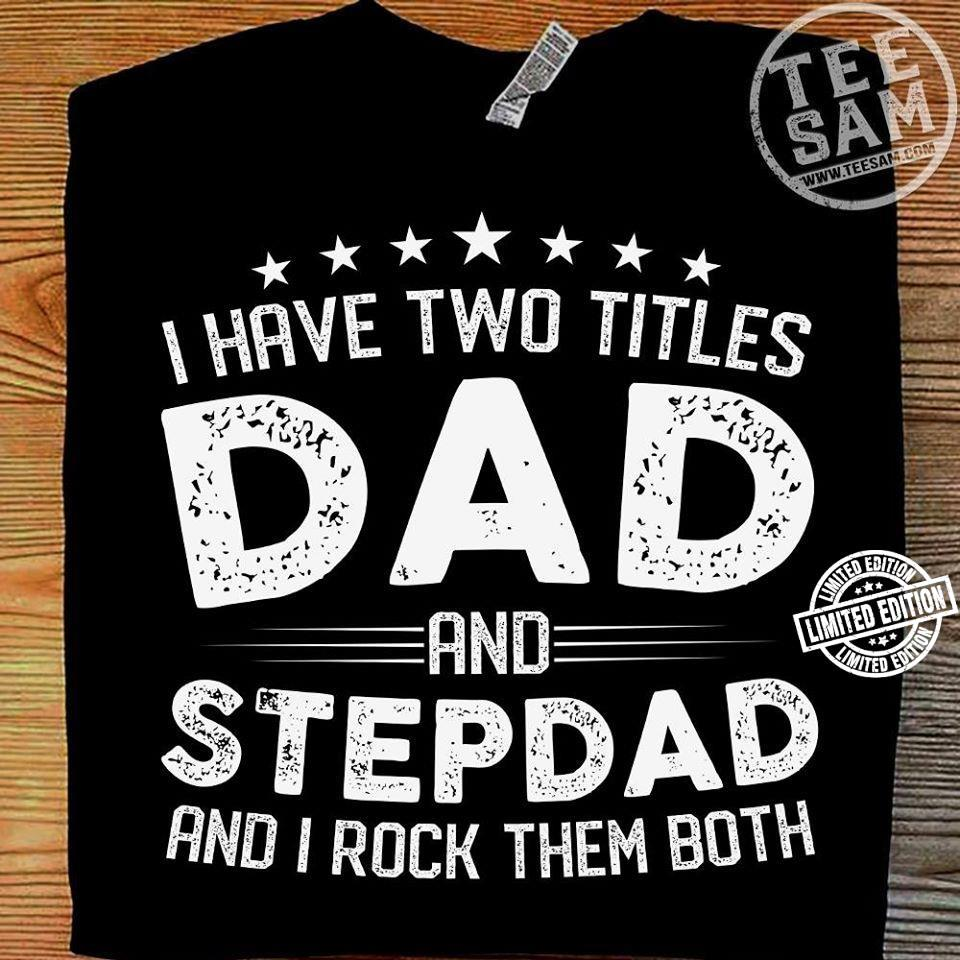 I have two titles dad and stepdad and I rock them both shirt
