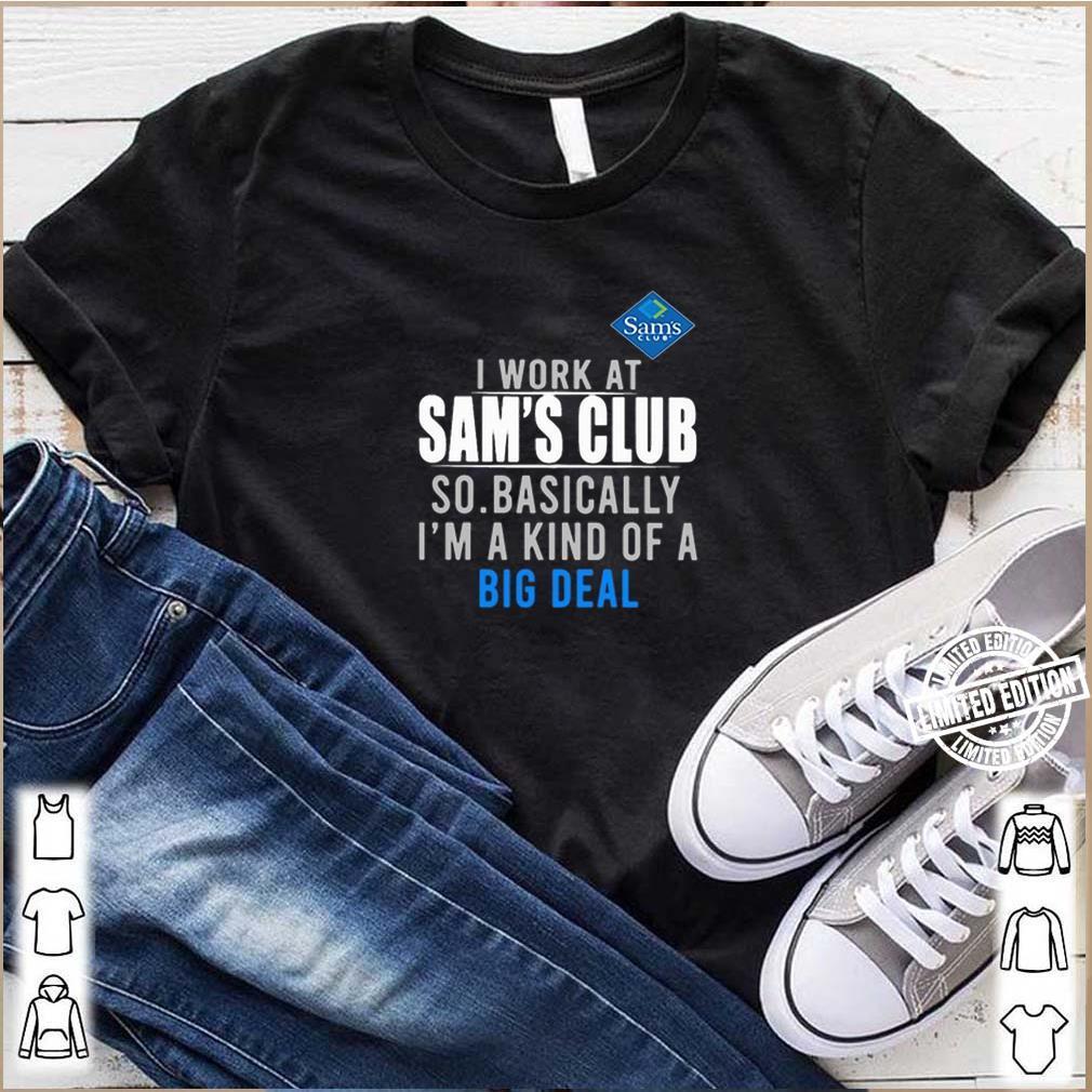 I work at Sam's Club so basically I'm a kind of a big deal Covid-19 shirt