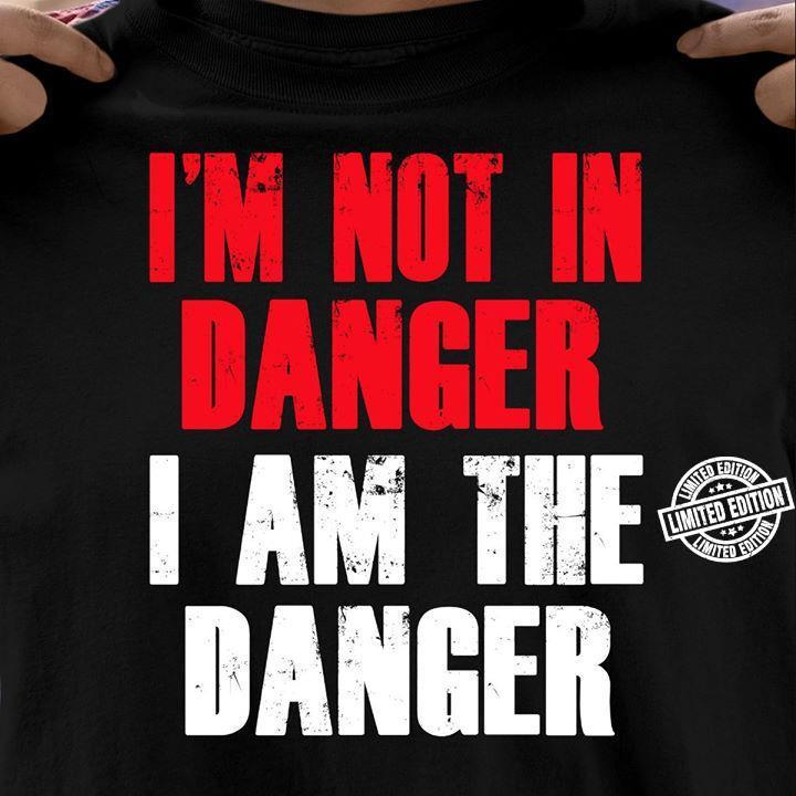 I'm not in danger I am the danger shirt